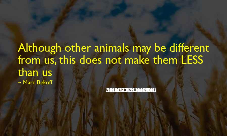Marc Bekoff quotes: Although other animals may be different from us, this does not make them LESS than us