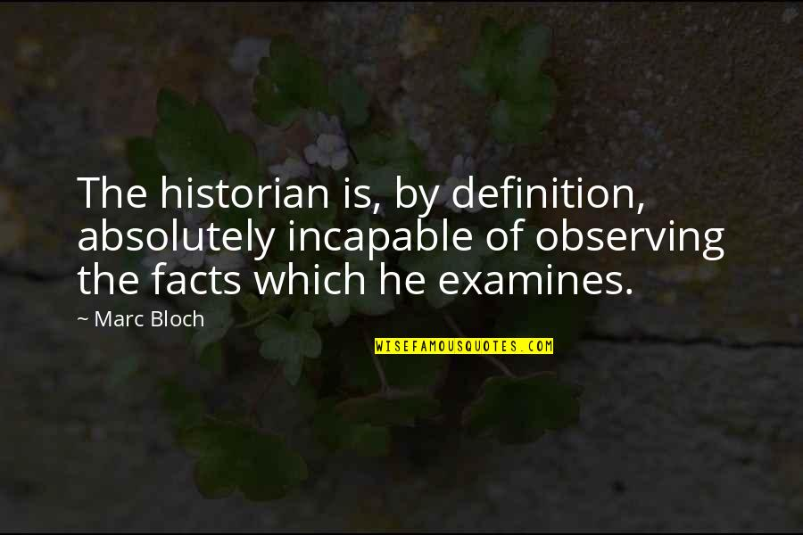 Marc Bloch Quotes By Marc Bloch: The historian is, by definition, absolutely incapable of
