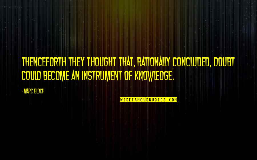 Marc Bloch Quotes By Marc Bloch: Thenceforth they thought that, rationally concluded, doubt could