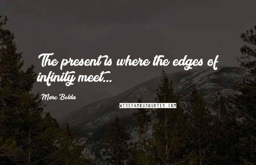 Marc Bolda quotes: The present is where the edges of infinity meet...