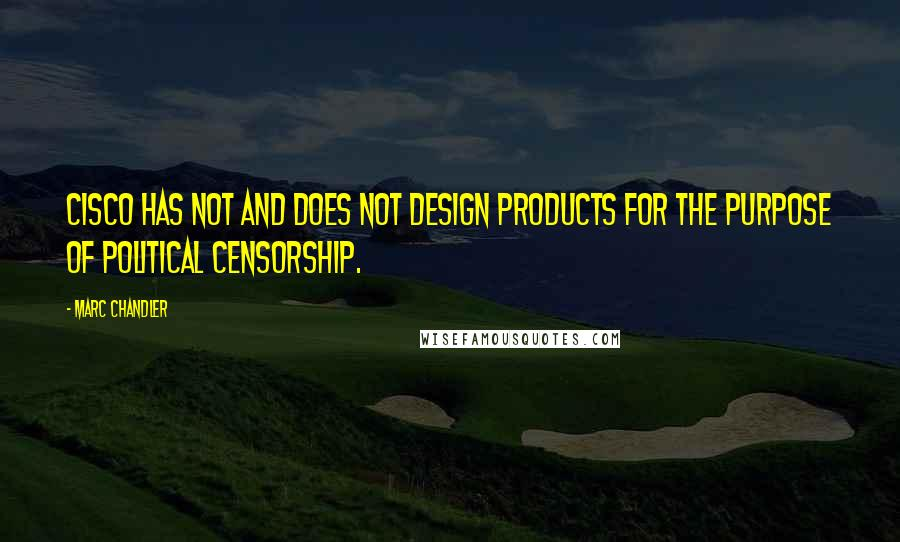 Marc Chandler quotes: Cisco has not and does not design products for the purpose of political censorship.