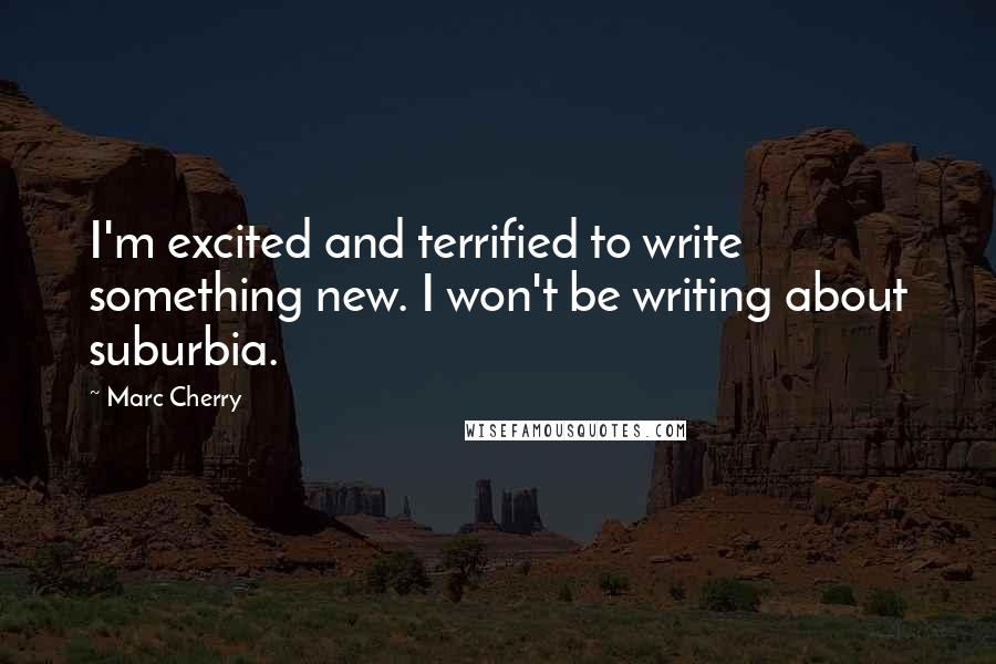 Marc Cherry quotes: I'm excited and terrified to write something new. I won't be writing about suburbia.