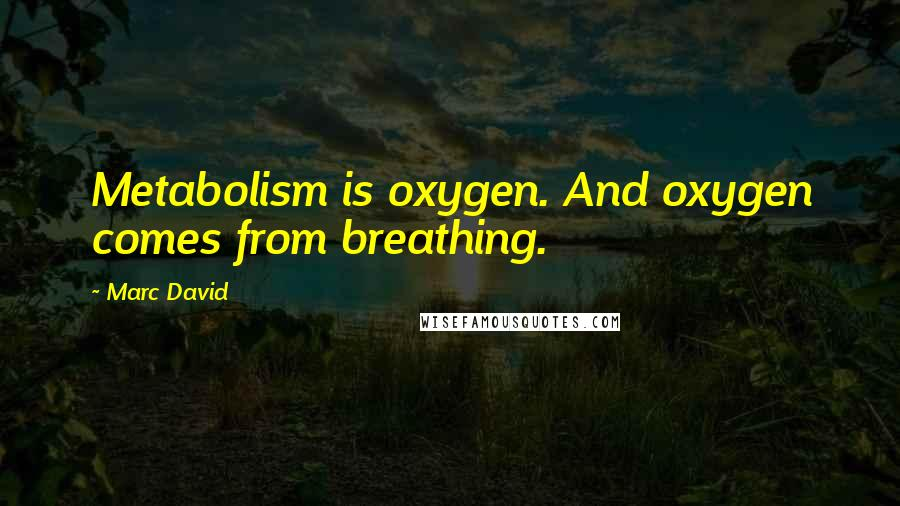 Marc David quotes: Metabolism is oxygen. And oxygen comes from breathing.