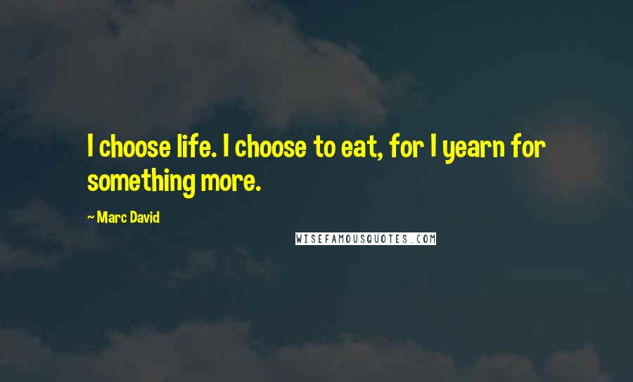 Marc David quotes: I choose life. I choose to eat, for I yearn for something more.