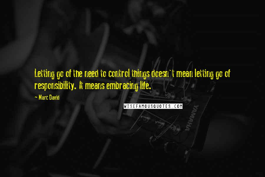 Marc David quotes: Letting go of the need to control things doesn't mean letting go of responsibility. It means embracing life.