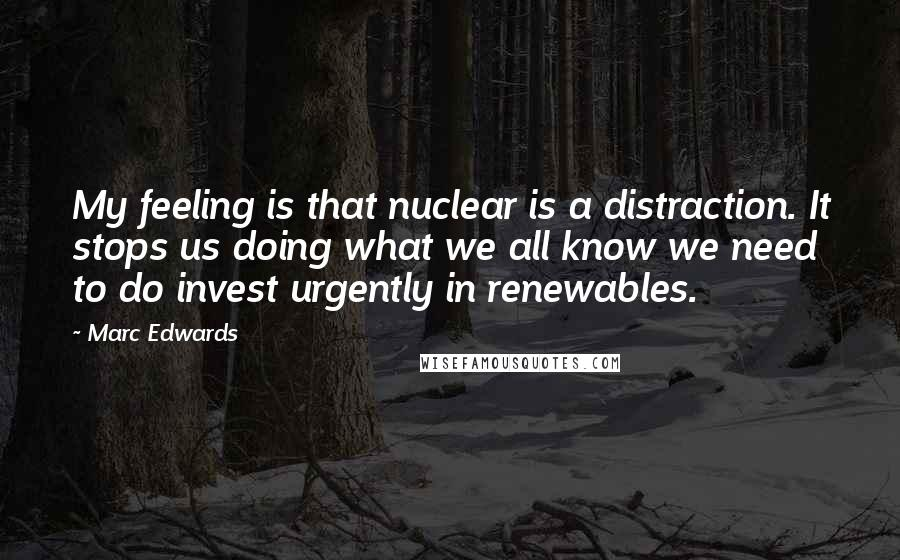 Marc Edwards quotes: My feeling is that nuclear is a distraction. It stops us doing what we all know we need to do invest urgently in renewables.