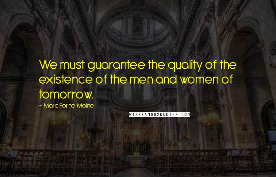 Marc Forne Molne quotes: We must guarantee the quality of the existence of the men and women of tomorrow.