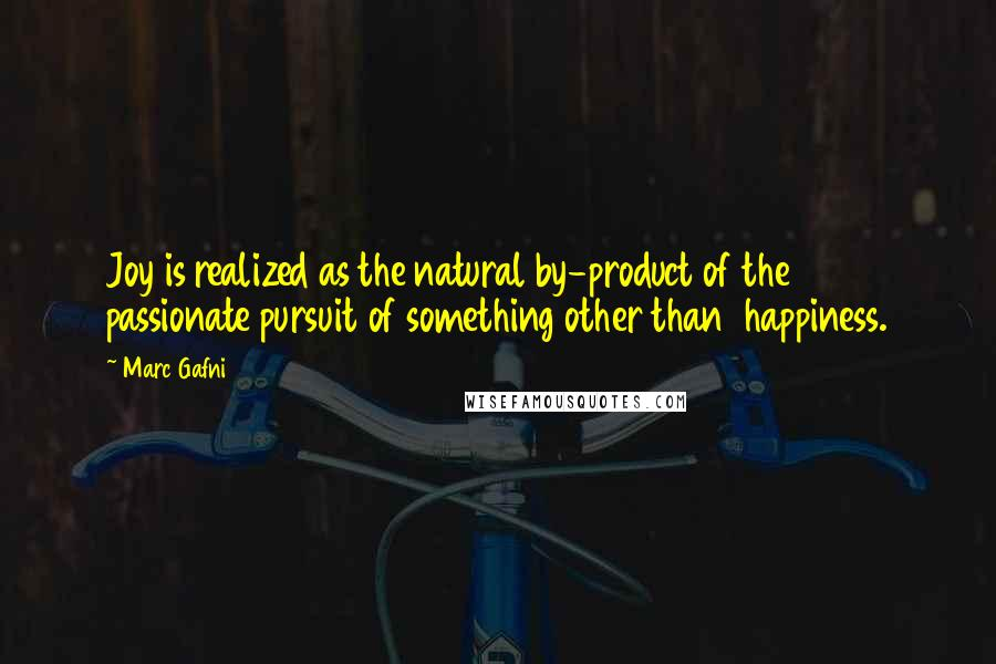 Marc Gafni quotes: Joy is realized as the natural by-product of the passionate pursuit of something other than happiness.