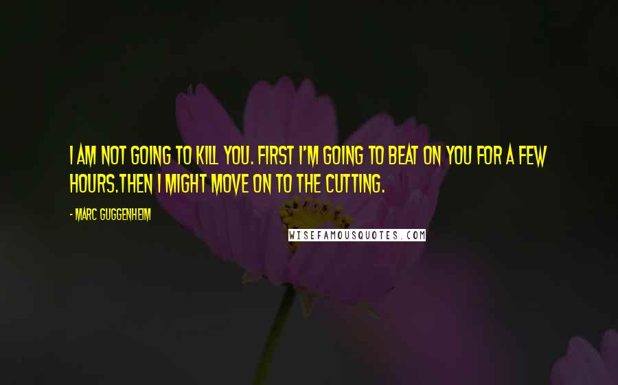 Marc Guggenheim quotes: I am not going to kill you. First I'm going to beat on you for a few hours.Then I might move on to the cutting.