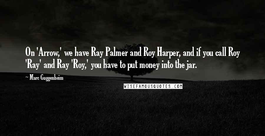 Marc Guggenheim quotes: On 'Arrow,' we have Ray Palmer and Roy Harper, and if you call Roy 'Ray' and Ray 'Roy,' you have to put money into the jar.