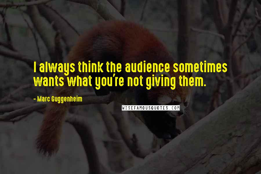 Marc Guggenheim quotes: I always think the audience sometimes wants what you're not giving them.