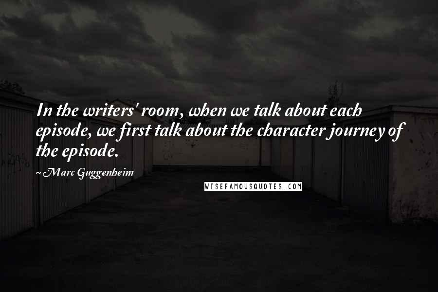 Marc Guggenheim quotes: In the writers' room, when we talk about each episode, we first talk about the character journey of the episode.