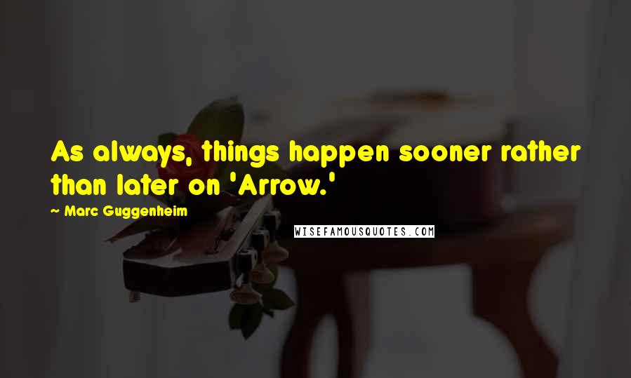 Marc Guggenheim quotes: As always, things happen sooner rather than later on 'Arrow.'