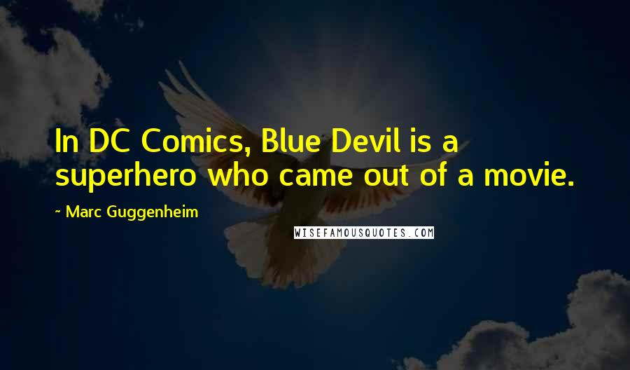 Marc Guggenheim quotes: In DC Comics, Blue Devil is a superhero who came out of a movie.