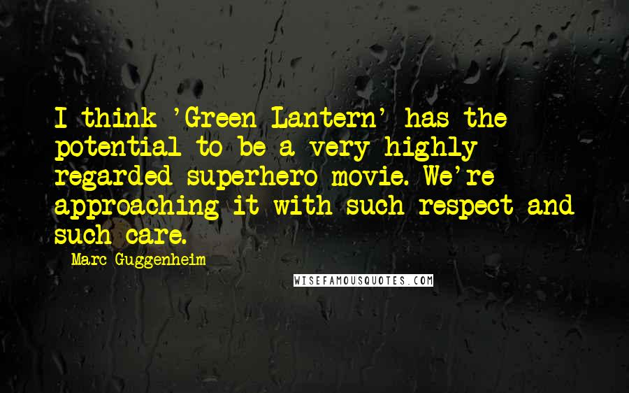 Marc Guggenheim quotes: I think 'Green Lantern' has the potential to be a very highly regarded superhero movie. We're approaching it with such respect and such care.