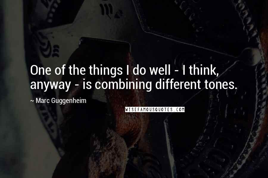 Marc Guggenheim quotes: One of the things I do well - I think, anyway - is combining different tones.