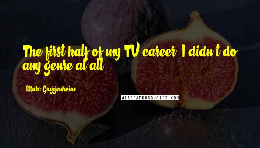 Marc Guggenheim quotes: The first half of my TV career, I didn't do any genre at all.