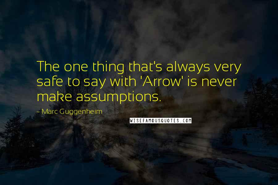 Marc Guggenheim quotes: The one thing that's always very safe to say with 'Arrow' is never make assumptions.