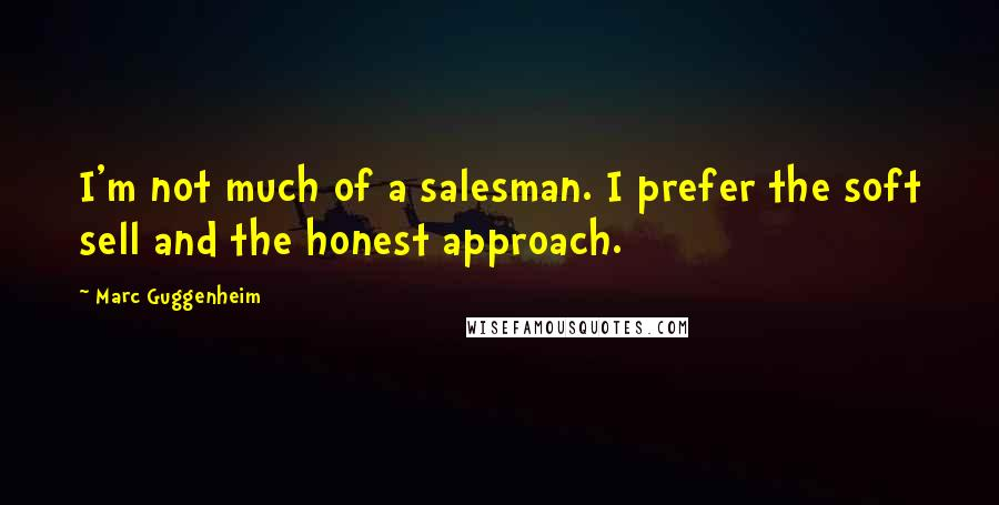 Marc Guggenheim quotes: I'm not much of a salesman. I prefer the soft sell and the honest approach.
