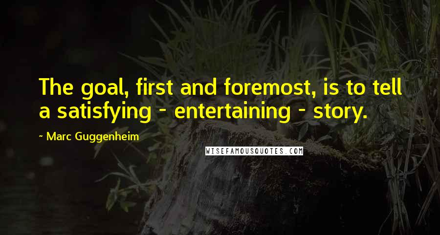 Marc Guggenheim quotes: The goal, first and foremost, is to tell a satisfying - entertaining - story.