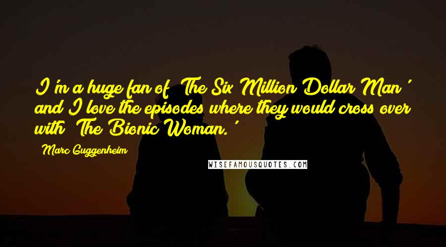 Marc Guggenheim quotes: I'm a huge fan of 'The Six Million Dollar Man' and I love the episodes where they would cross over with 'The Bionic Woman.'