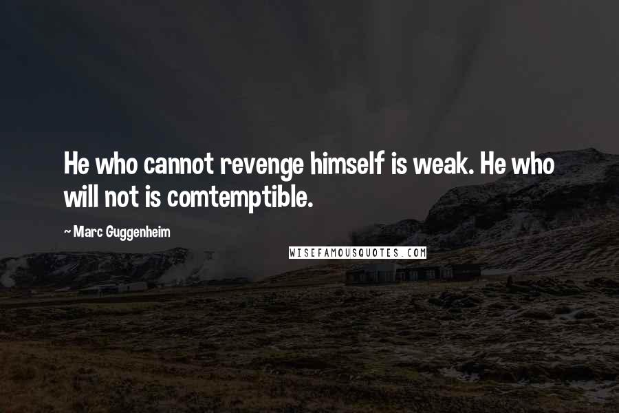 Marc Guggenheim quotes: He who cannot revenge himself is weak. He who will not is comtemptible.