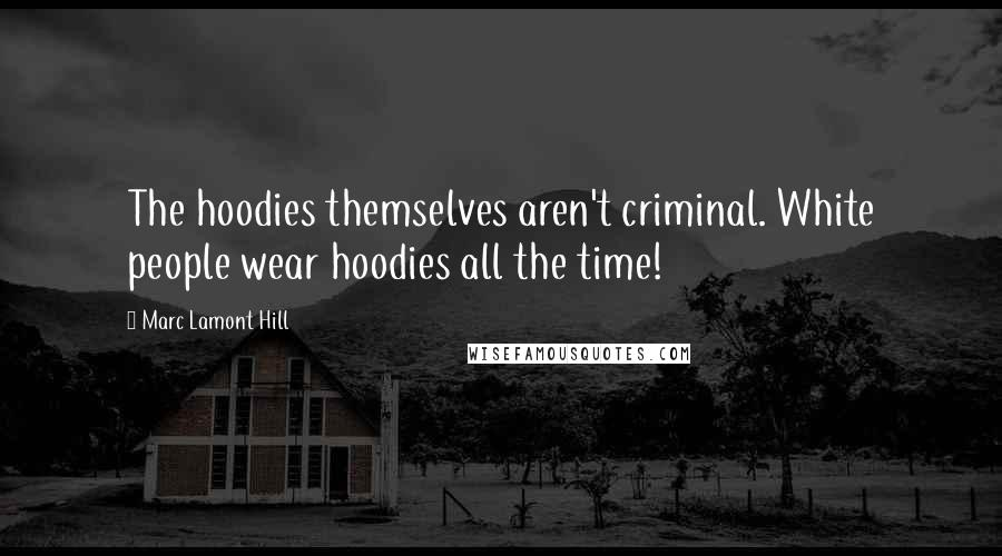Marc Lamont Hill quotes: The hoodies themselves aren't criminal. White people wear hoodies all the time!