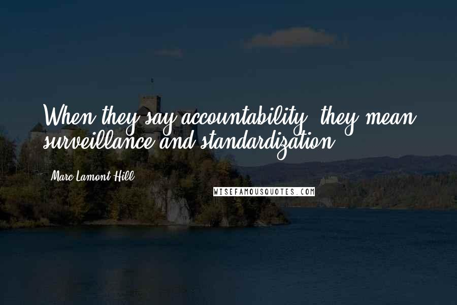 Marc Lamont Hill quotes: When they say accountability, they mean surveillance and standardization.