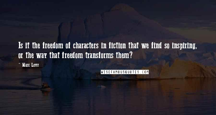 Marc Levy quotes: Is it the freedom of characters in fiction that we find so inspiring, or the way that freedom transforms them?