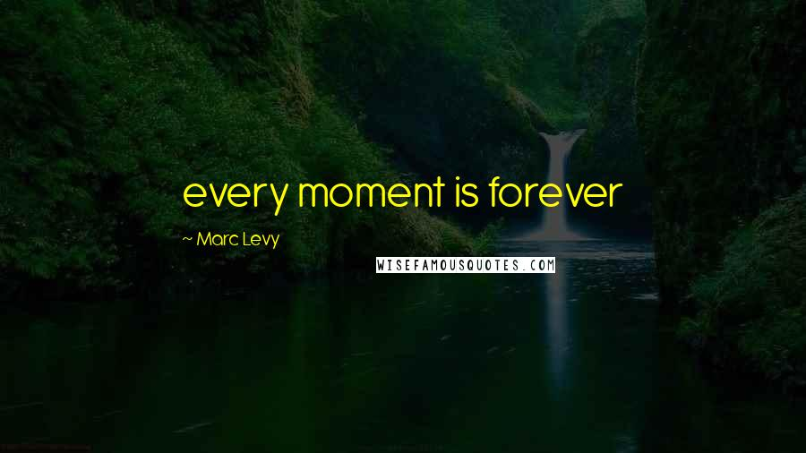 Marc Levy quotes: every moment is forever