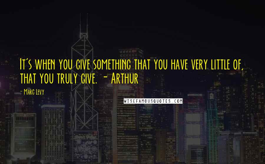 Marc Levy quotes: It's when you give something that you have very little of, that you truly give. - Arthur