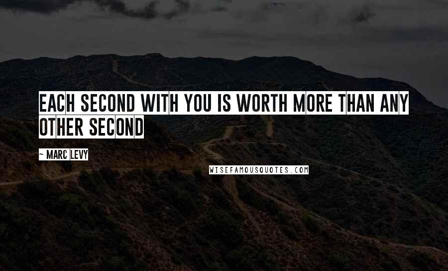 Marc Levy quotes: Each second with you is worth more than any other second