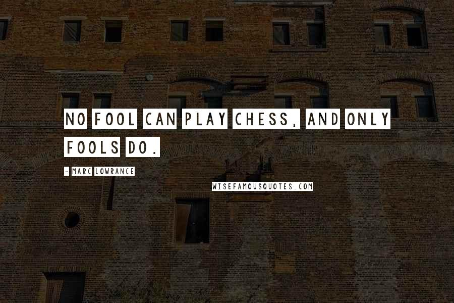 Marc Lowrance quotes: No fool can play chess, and only fools do.