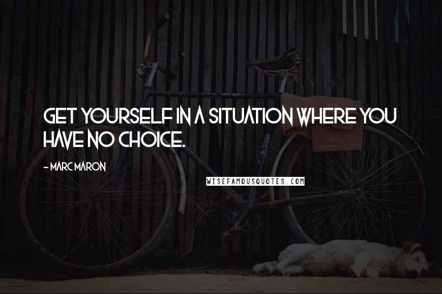 Marc Maron quotes: Get yourself in a situation where you have no choice.
