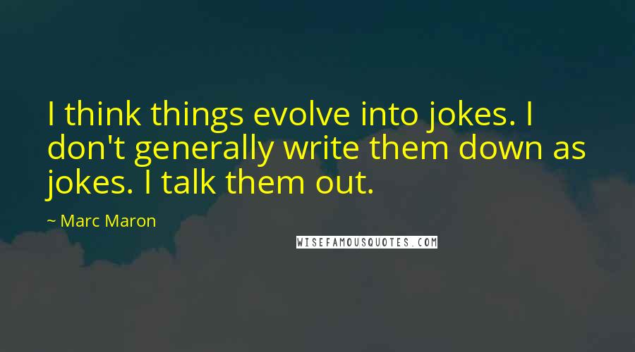 Marc Maron quotes: I think things evolve into jokes. I don't generally write them down as jokes. I talk them out.