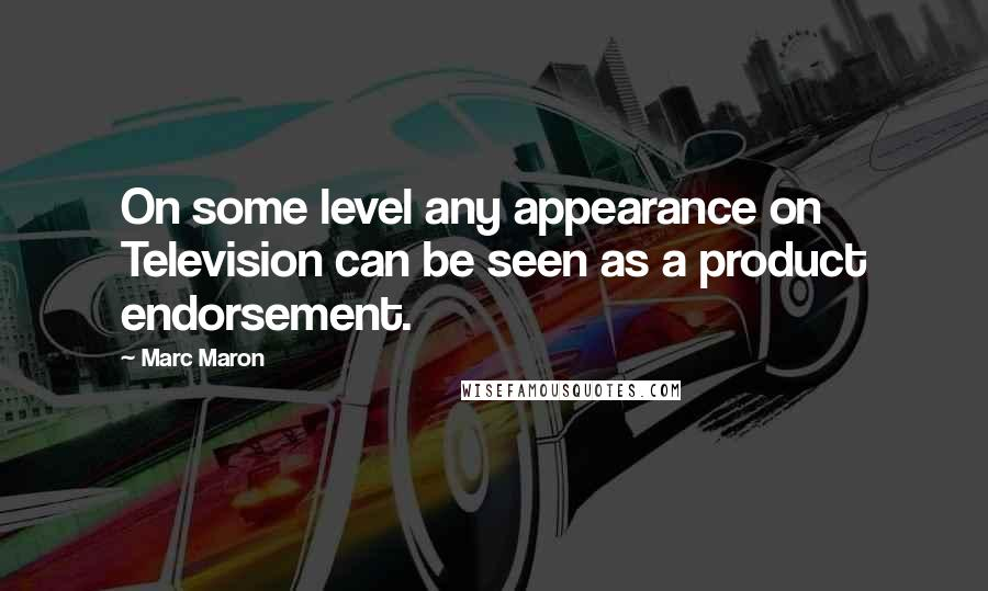 Marc Maron quotes: On some level any appearance on Television can be seen as a product endorsement.