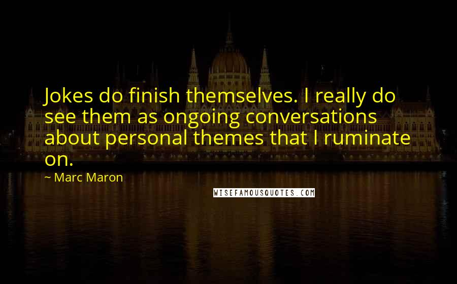Marc Maron quotes: Jokes do finish themselves. I really do see them as ongoing conversations about personal themes that I ruminate on.