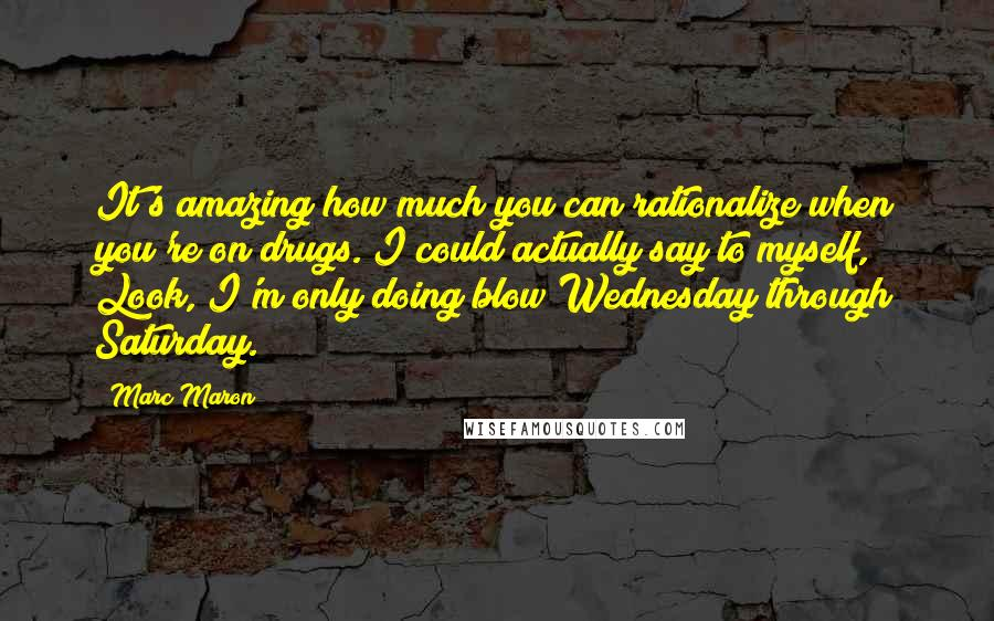 Marc Maron quotes: It's amazing how much you can rationalize when you're on drugs. I could actually say to myself, Look, I'm only doing blow Wednesday through Saturday.