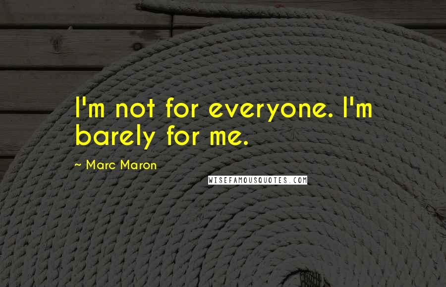 Marc Maron quotes: I'm not for everyone. I'm barely for me.