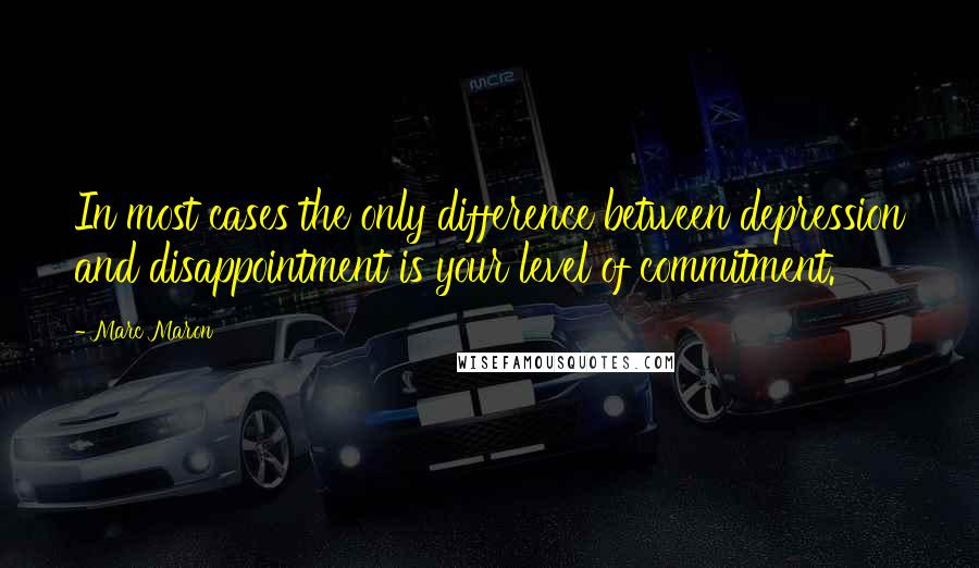 Marc Maron quotes: In most cases the only difference between depression and disappointment is your level of commitment.