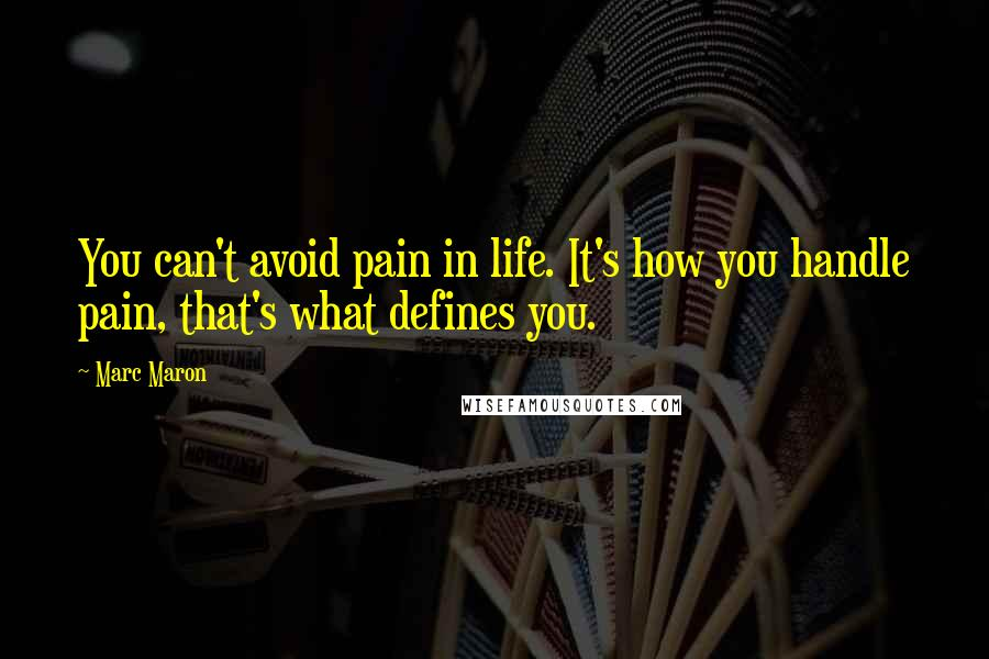 Marc Maron quotes: You can't avoid pain in life. It's how you handle pain, that's what defines you.