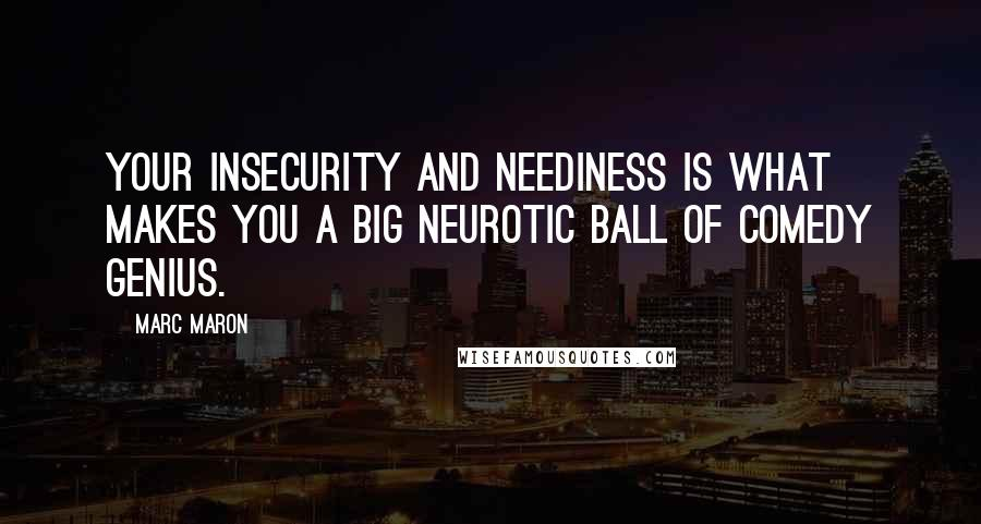 Marc Maron quotes: Your insecurity and neediness is what makes you a big neurotic ball of comedy genius.