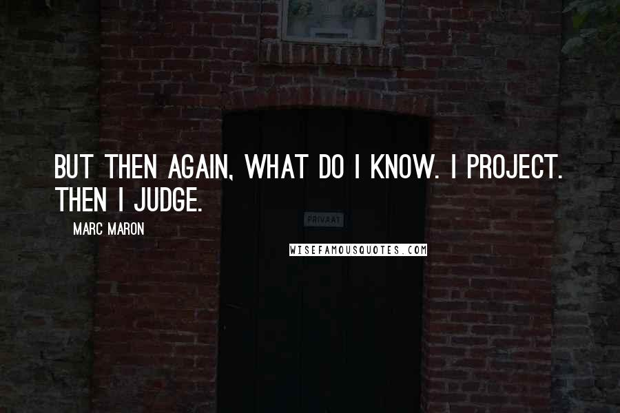 Marc Maron quotes: But then again, what do I know. I project. Then I judge.