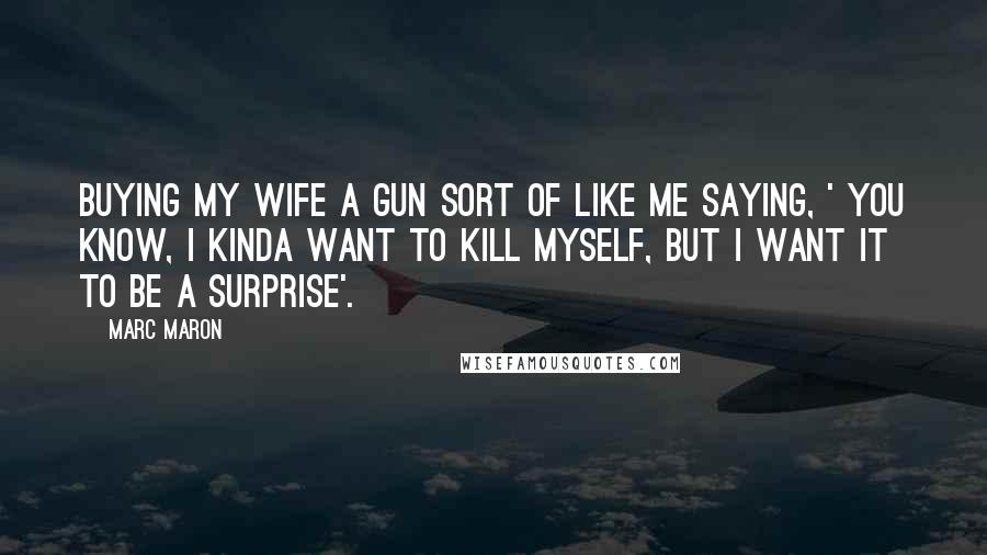 Marc Maron quotes: Buying my wife a gun sort of like me saying, ' You know, I kinda want to kill myself, but I want it to be a surprise'.