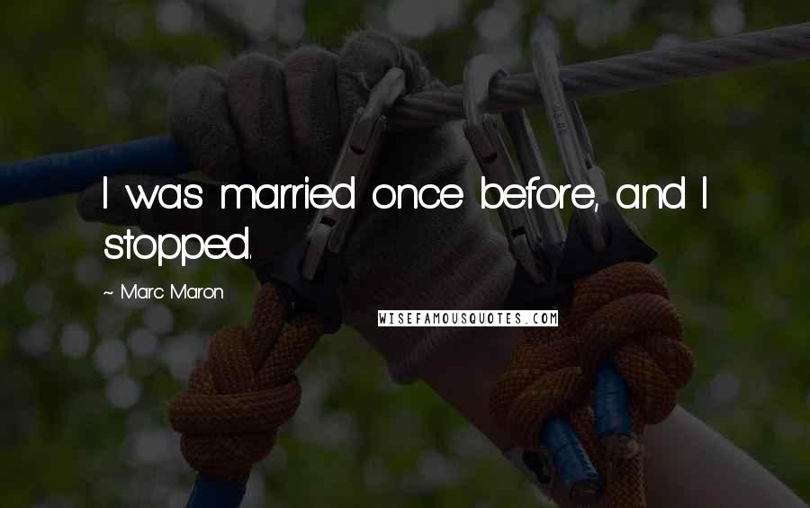 Marc Maron quotes: I was married once before, and I stopped.