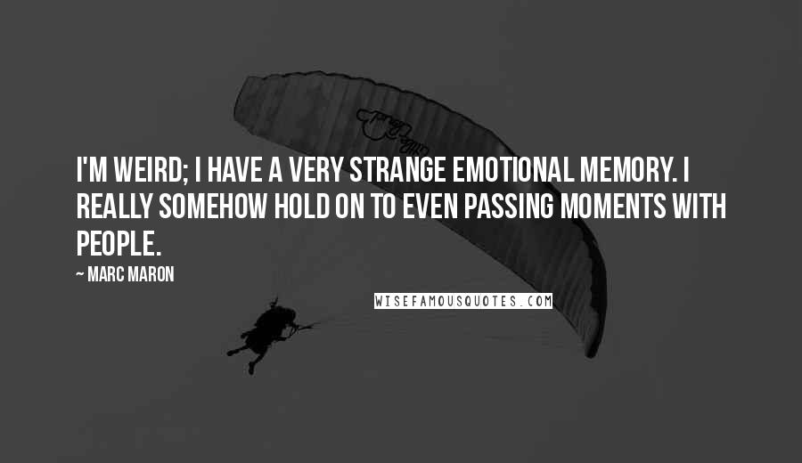 Marc Maron quotes: I'm weird; I have a very strange emotional memory. I really somehow hold on to even passing moments with people.