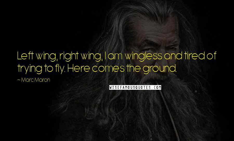 Marc Maron quotes: Left wing, right wing, I am wingless and tired of trying to fly. Here comes the ground.