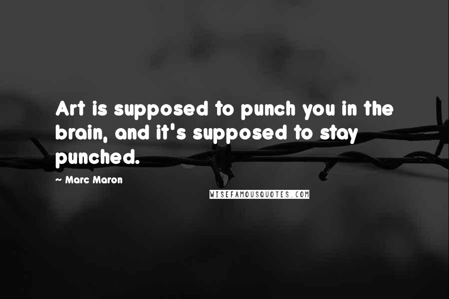 Marc Maron quotes: Art is supposed to punch you in the brain, and it's supposed to stay punched.