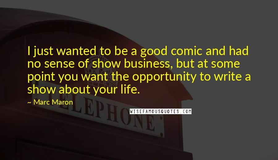 Marc Maron quotes: I just wanted to be a good comic and had no sense of show business, but at some point you want the opportunity to write a show about your life.