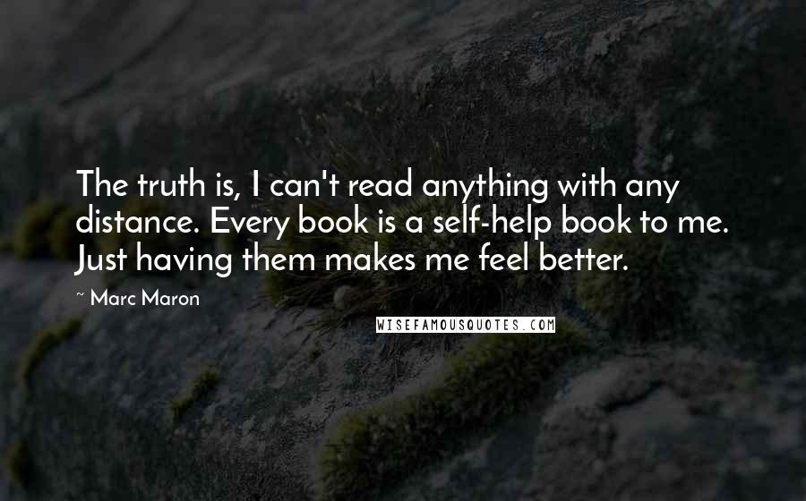 Marc Maron quotes: The truth is, I can't read anything with any distance. Every book is a self-help book to me. Just having them makes me feel better.